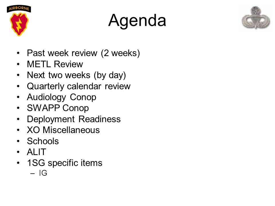 Agenda Past week review (2 weeks) METL Review Next two weeks (by day) Quarterly calendar review Audiology Conop SWAPP Conop Deployment Readiness XO Mi