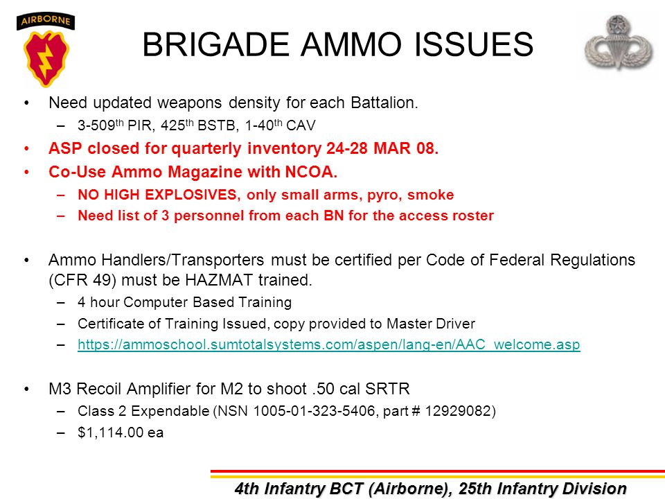 Need updated weapons density for each Battalion. –3-509 th PIR, 425 th BSTB, 1-40 th CAV ASP closed for quarterly inventory 24-28 MAR 08. Co-Use Ammo