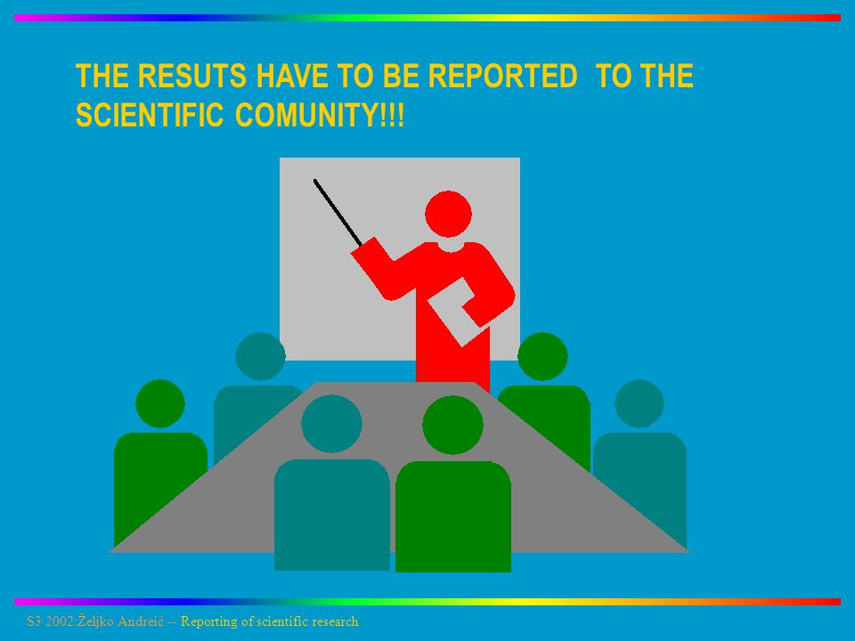 S3 2002:Željko Andreić -- Reporting of scientific research First and preliminary results are reported on scientific meetings Important and thoroughly proved results are published as papers in scientific magazines