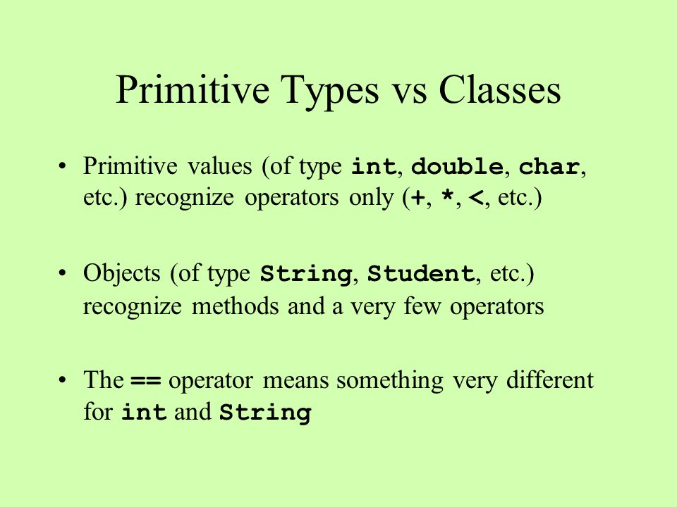 Primitive Types vs Classes Primitive values (of type int, double, char, etc.) recognize operators only ( +, *, <, etc.) Objects (of type String, Student, etc.) recognize methods and a very few operators The == operator means something very different for int and String