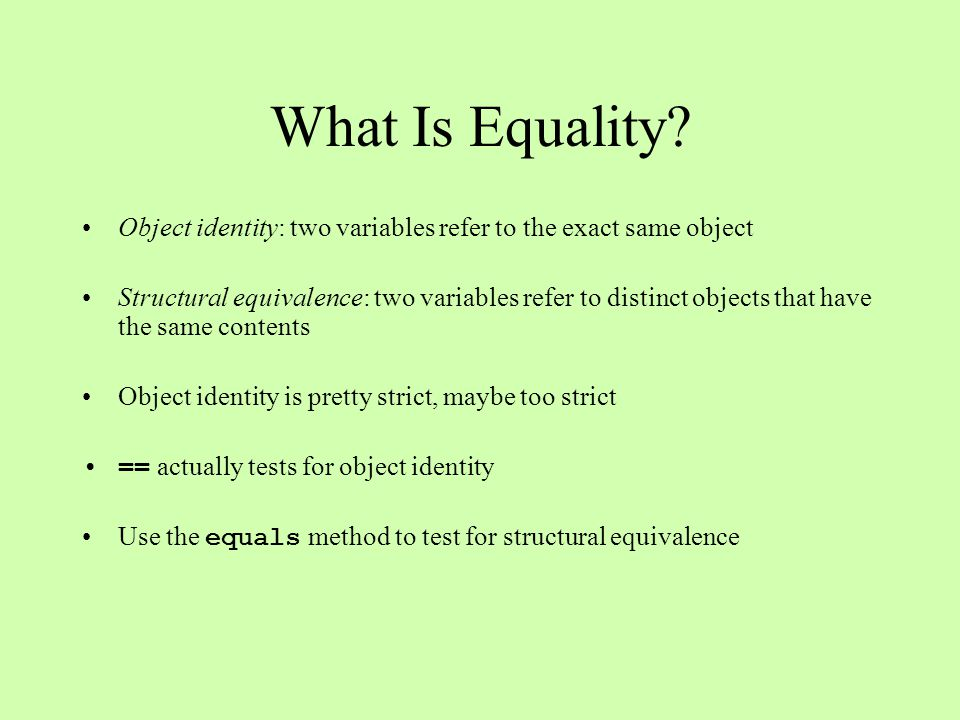 The equals Method Defined in the Object class (the root class of Java's class hierarchy), and behaves like == by default Can be overridden in subclasses to support a test for equality of structure instead Always use equals with strings; never use ==