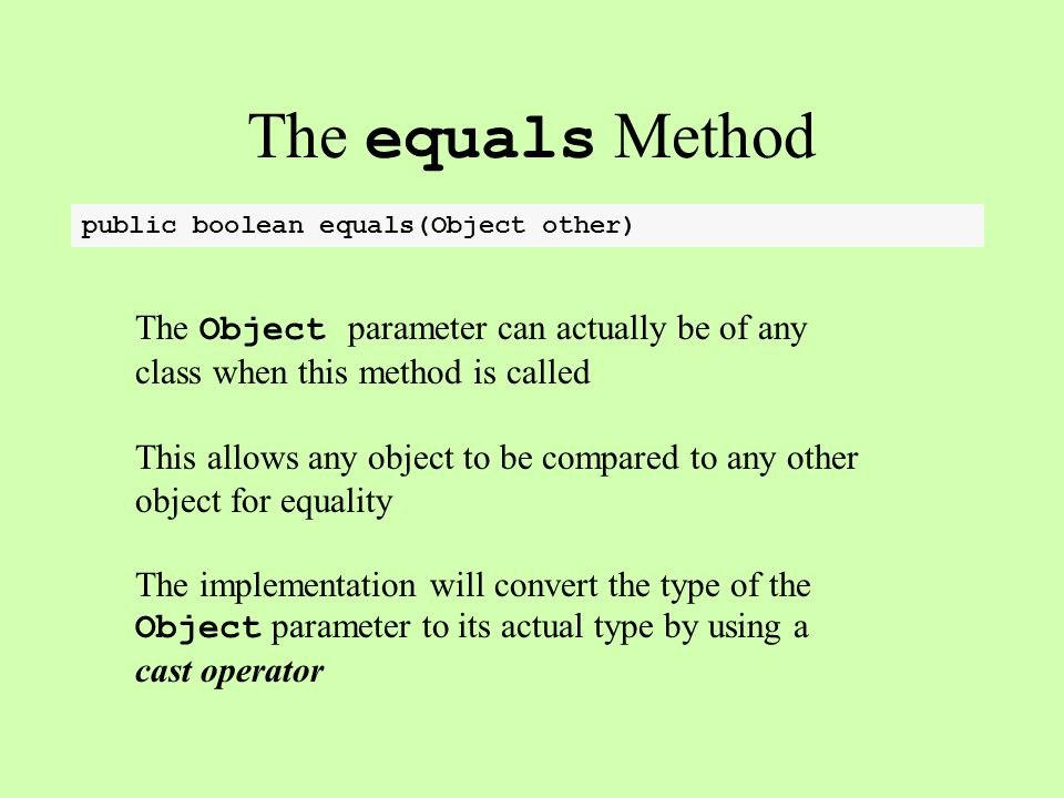 The equals Method public boolean equals(Object other) The Object parameter can actually be of any class when this method is called This allows any object to be compared to any other object for equality The implementation will convert the type of the Object parameter to its actual type by using a cast operator
