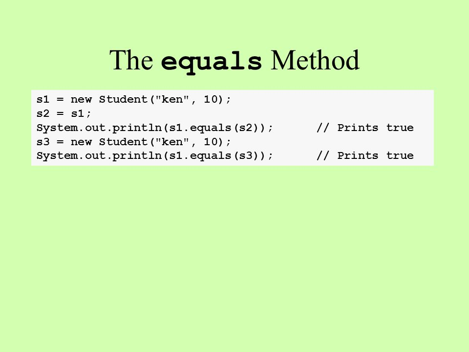 The equals Method s1 = new Student( ken , 10); s2 = s1; System.out.println(s1.equals(s2)); // Prints true s3 = new Student( ken , 10); System.out.println(s1.equals(s3)); // Prints true public class Student{ public boolean equals(Object other){ if (this == other) return true; if (.