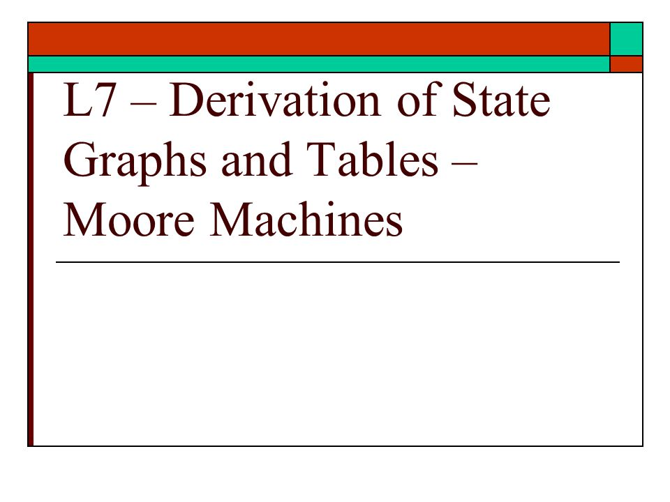 State Graphs and Tables  Problem Statement translation for Moore Machines To State Graphs To State Tables  Ref: text Unit 14 9/2/2012 – ECE 3561 Lect 7 Copyright 2012 - Joanne DeGroat, ECE, OSU2