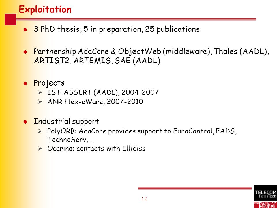 12 Exploitation l 3 PhD thesis, 5 in preparation, 25 publications l Partnership AdaCore & ObjectWeb (middleware), Thales (AADL), ARTIST2, ARTEMIS, SAE (AADL) l Projects  IST-ASSERT (AADL), 2004-2007  ANR Flex-eWare, 2007-2010 l Industrial support  PolyORB: AdaCore provides support to EuroControl, EADS, TechnoServ, …  Ocarina: contacts with Ellidiss