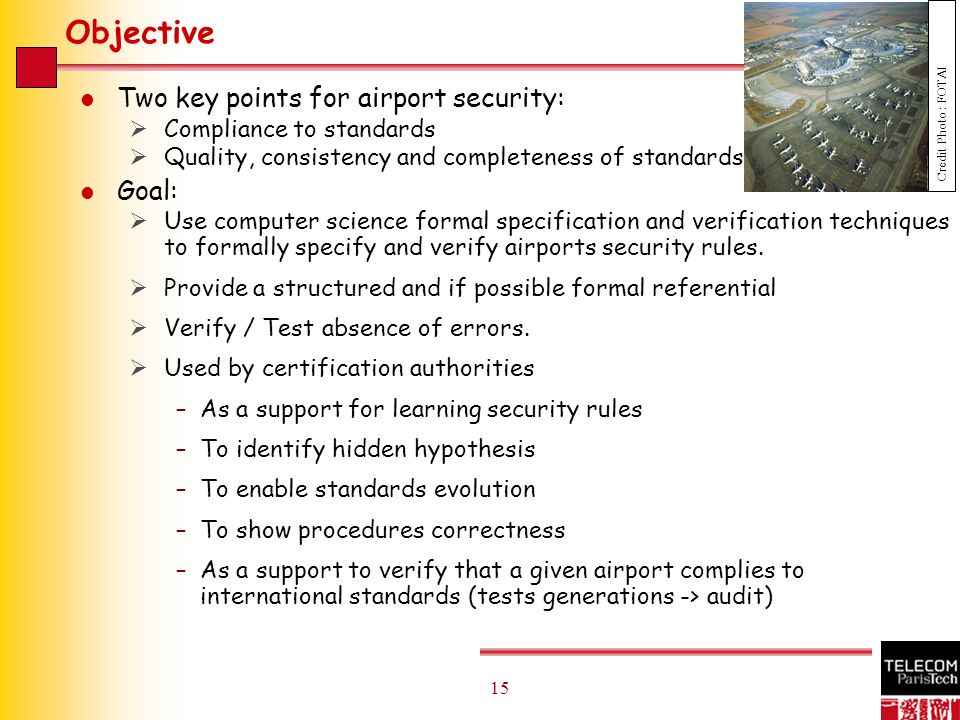 15 Objective l Two key points for airport security:  Compliance to standards  Quality, consistency and completeness of standards l Goal:  Use computer science formal specification and verification techniques to formally specify and verify airports security rules.