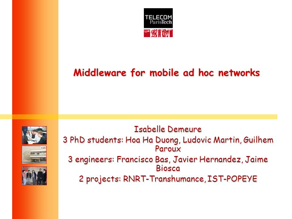 Middleware for mobile ad hoc networks Isabelle Demeure 3 PhD students: Hoa Ha Duong, Ludovic Martin, Guilhem Paroux 3 engineers: Francisco Bas, Javier Hernandez, Jaime Biosca 2 projects: RNRT-Transhumance, IST-POPEYE