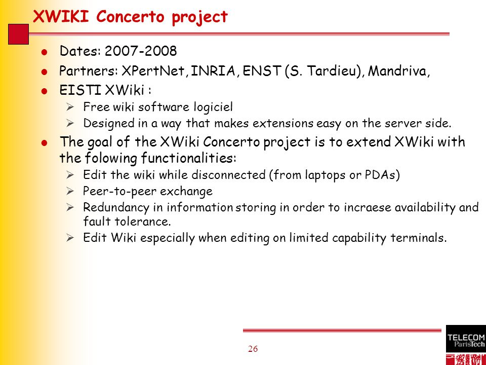 26 XWIKI Concerto project l Dates: 2007-2008 l Partners: XPertNet, INRIA, ENST (S.