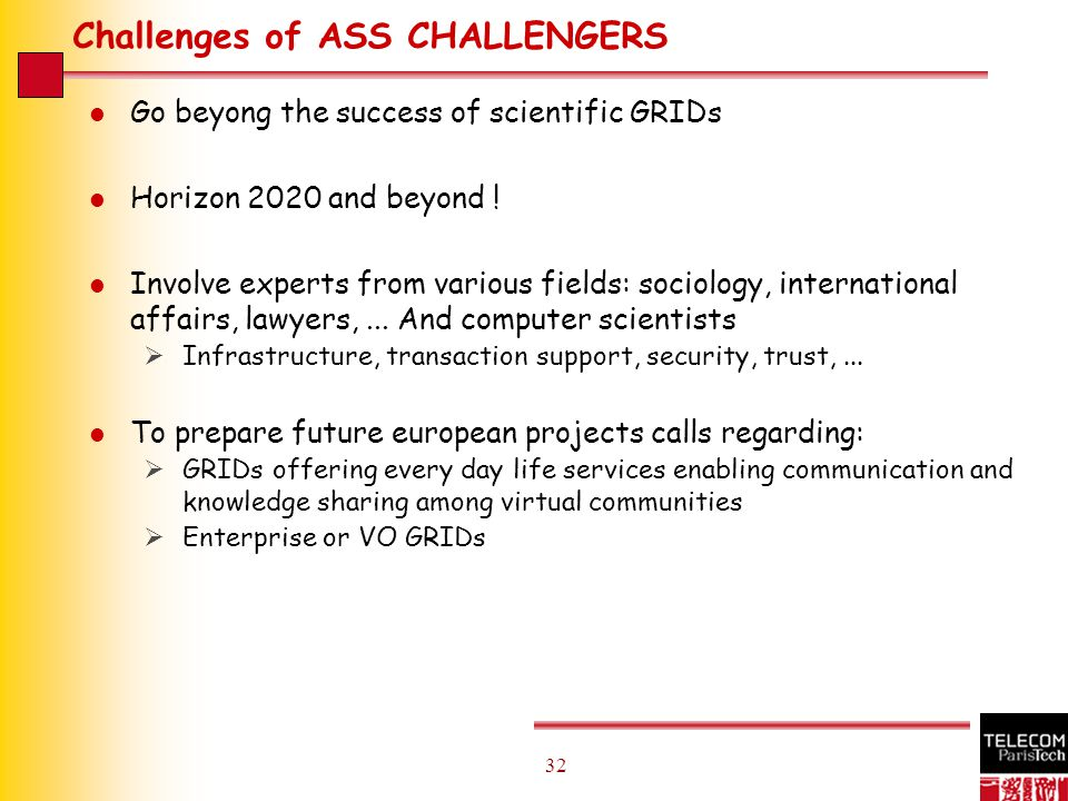 32 Challenges of ASS CHALLENGERS l Go beyong the success of scientific GRIDs l Horizon 2020 and beyond .