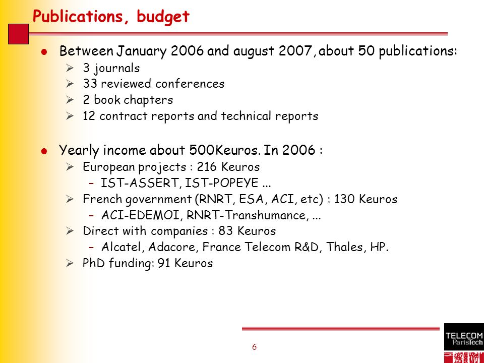 6 6 Publications, budget l Between January 2006 and august 2007, about 50 publications:  3 journals  33 reviewed conferences  2 book chapters  12 contract reports and technical reports l Yearly income about 500Keuros.
