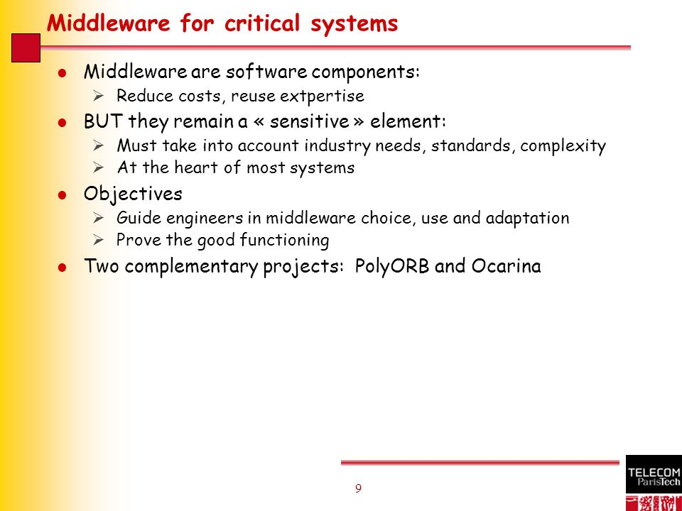 9 9 Middleware for critical systems l Middleware are software components:  Reduce costs, reuse extpertise l BUT they remain a « sensitive » element:  Must take into account industry needs, standards, complexity  At the heart of most systems l Objectives  Guide engineers in middleware choice, use and adaptation  Prove the good functioning l Two complementary projects: PolyORB and Ocarina