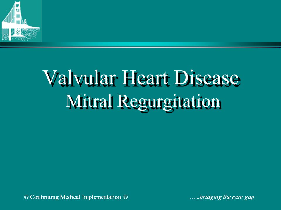 © Continuing Medical Implementation ® …...bridging the care gap Mitral Valve Replacement Other Issues Mechanical valve – thromboembolism, bleed from anticoagulation Bioprosthetic valve– limited durability (degeneration) Chordal/subvalvular apparatus preservation –EF preop/postop 60% to 36% VS 63% to 61% in a comparative study