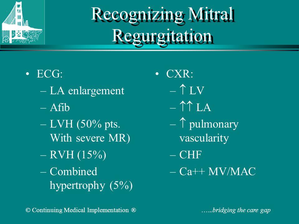 © Continuing Medical Implementation ® …...bridging the care gap Recognizing Mitral Regurgitation ECG: –LA enlargement –Afib –LVH (50% pts.