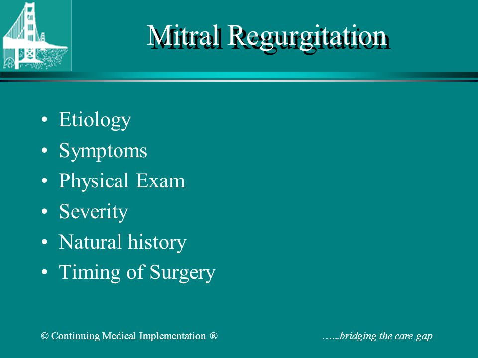 © Continuing Medical Implementation ® …...bridging the care gap Mitral Regurgitation Etiology Symptoms Physical Exam Severity Natural history Timing o