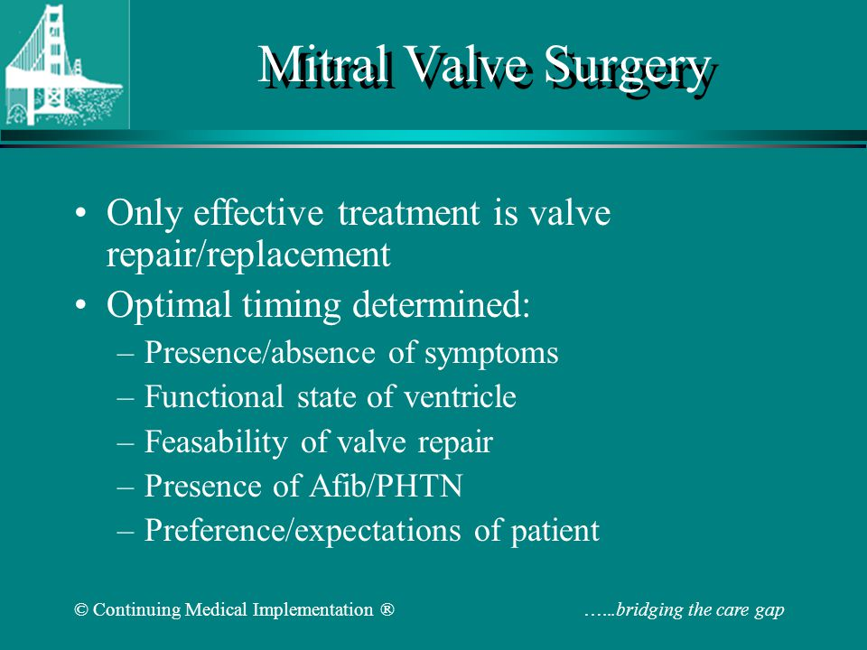 Mitral Valve Surgery Only effective treatment is valve repair/replacement Optimal timing determined: –Presence/absence of symptoms –Functional state o