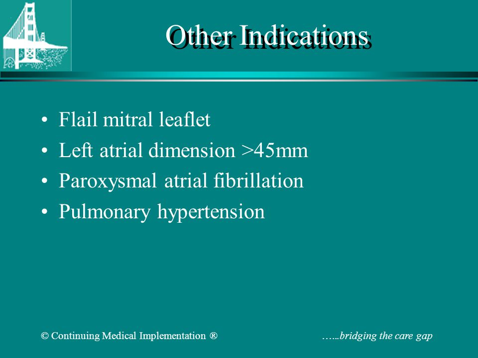 © Continuing Medical Implementation ® …...bridging the care gap Other Indications Flail mitral leaflet Left atrial dimension >45mm Paroxysmal atrial f