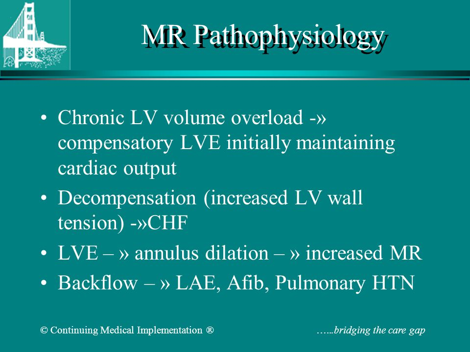 © Continuing Medical Implementation ® …...bridging the care gap MR Stages LV size and function defined by echo Stage 1-compensated: –End-diastolic dimension less 63mm, ESD less 42mm –EF more than 60 Stage 2-transitional –EDD 65-68mm, ESD 44-45mm, EF 53-57 Stage 3-decompensated –EDD more than 70mm, ESD more than 45mm, EF less than 50