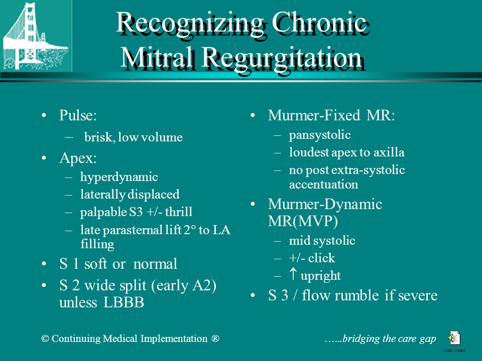 © Continuing Medical Implementation ® …...bridging the care gap Recognizing Chronic Mitral Regurgitation Pulse: – brisk, low volume Apex: –hyperdynamic –laterally displaced –palpable S3 +/- thrill –late parasternal lift 2  to LA filling S 1 soft or normal S 2 wide split (early A2) unless LBBB Murmer-Fixed MR: –pansystolic –loudest apex to axilla –no post extra-systolic accentuation Murmer-Dynamic MR(MVP) –mid systolic –+/- click –  upright S 3 / flow rumble if severe