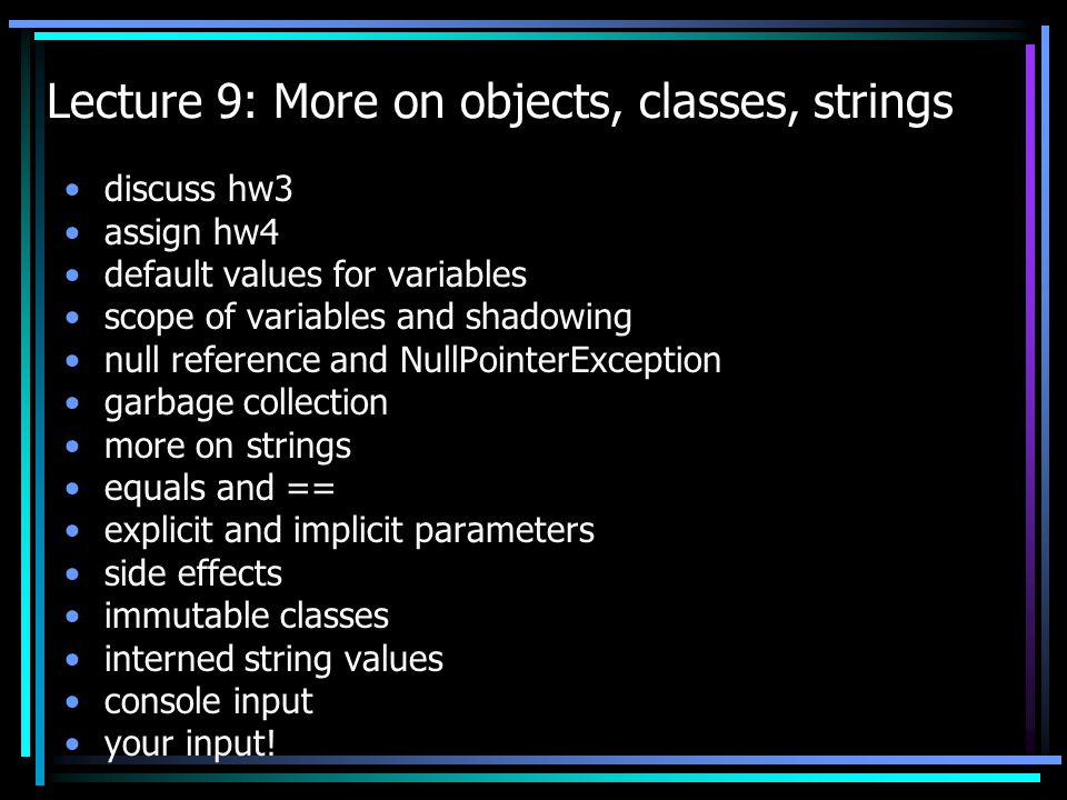 Lecture 9: More on objects, classes, strings discuss hw3 assign hw4 default values for variables scope of variables and shadowing null reference and NullPointerException garbage collection more on strings equals and == explicit and implicit parameters side effects immutable classes interned string values console input your input!