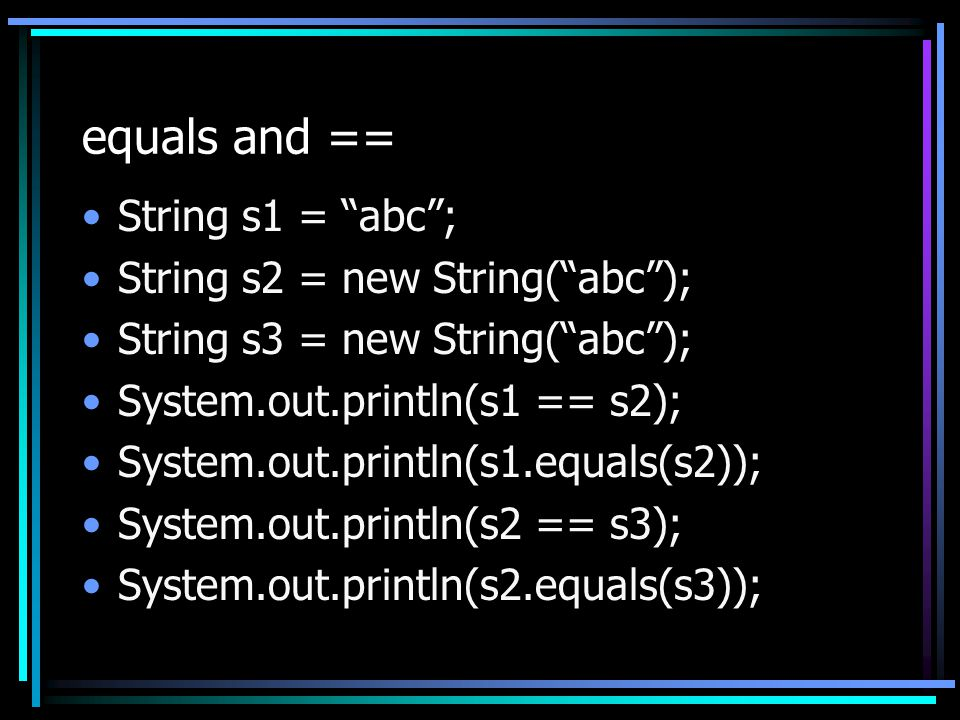 equals and == String s1 = abc ; String s2 = new String( abc ); String s3 = new String( abc ); System.out.println(s1 == s2); System.out.println(s1.equals(s2)); System.out.println(s2 == s3); System.out.println(s2.equals(s3));