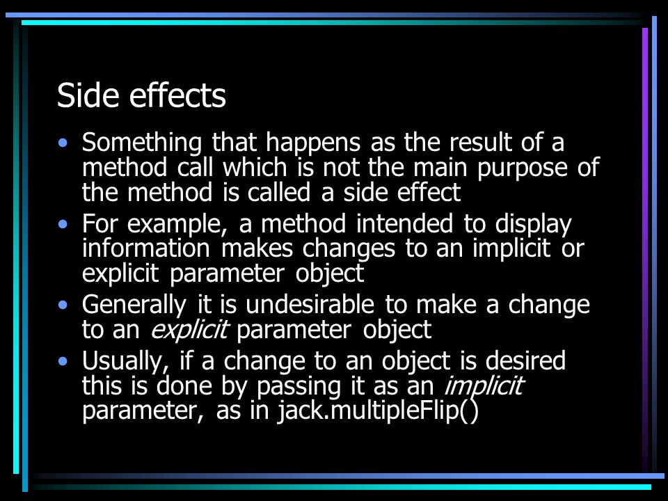 Side effects Something that happens as the result of a method call which is not the main purpose of the method is called a side effect For example, a method intended to display information makes changes to an implicit or explicit parameter object Generally it is undesirable to make a change to an explicit parameter object Usually, if a change to an object is desired this is done by passing it as an implicit parameter, as in jack.multipleFlip()