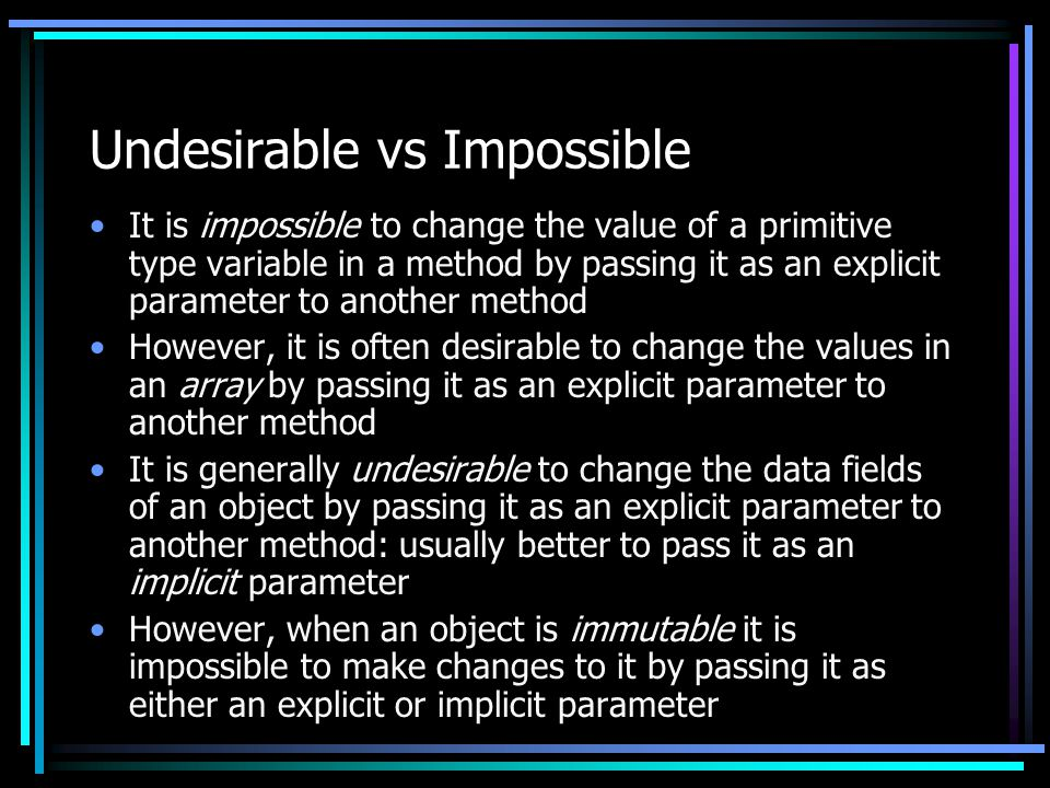 Undesirable vs Impossible It is impossible to change the value of a primitive type variable in a method by passing it as an explicit parameter to another method However, it is often desirable to change the values in an array by passing it as an explicit parameter to another method It is generally undesirable to change the data fields of an object by passing it as an explicit parameter to another method: usually better to pass it as an implicit parameter However, when an object is immutable it is impossible to make changes to it by passing it as either an explicit or implicit parameter