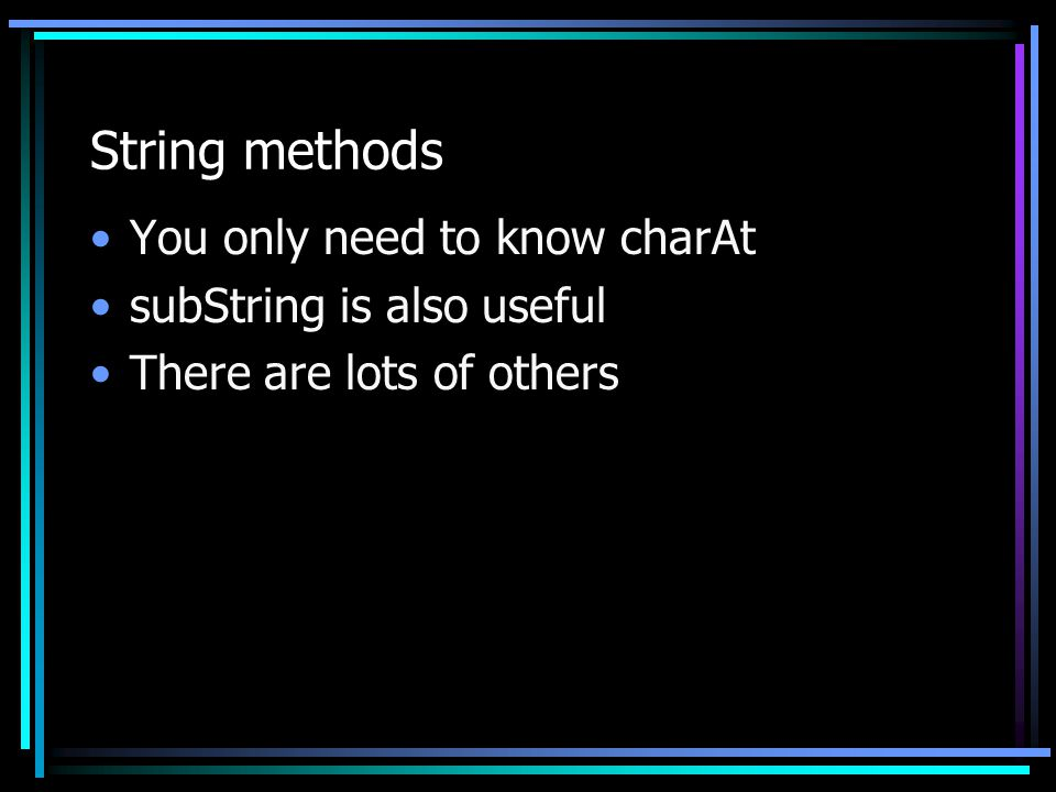 String methods You only need to know charAt subString is also useful There are lots of others