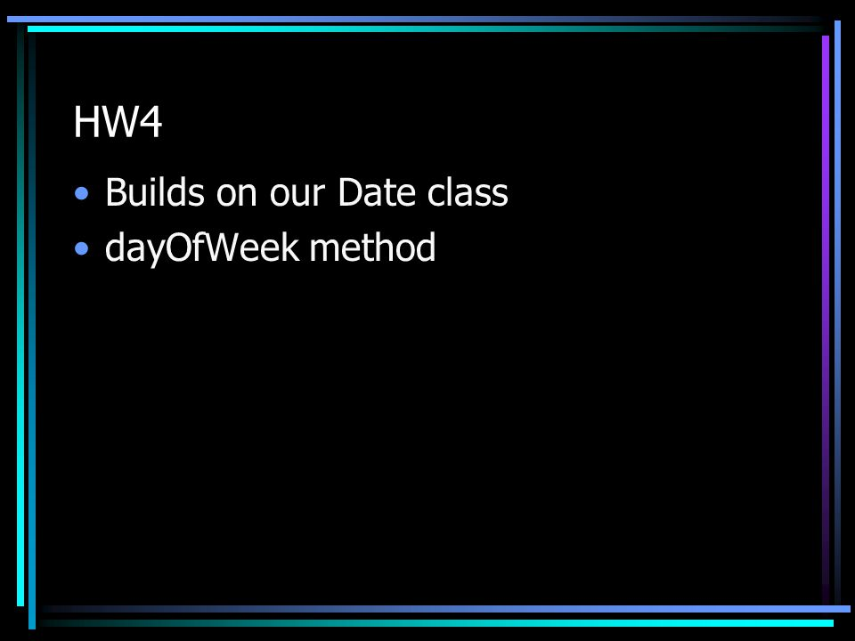 HW4 Builds on our Date class dayOfWeek method
