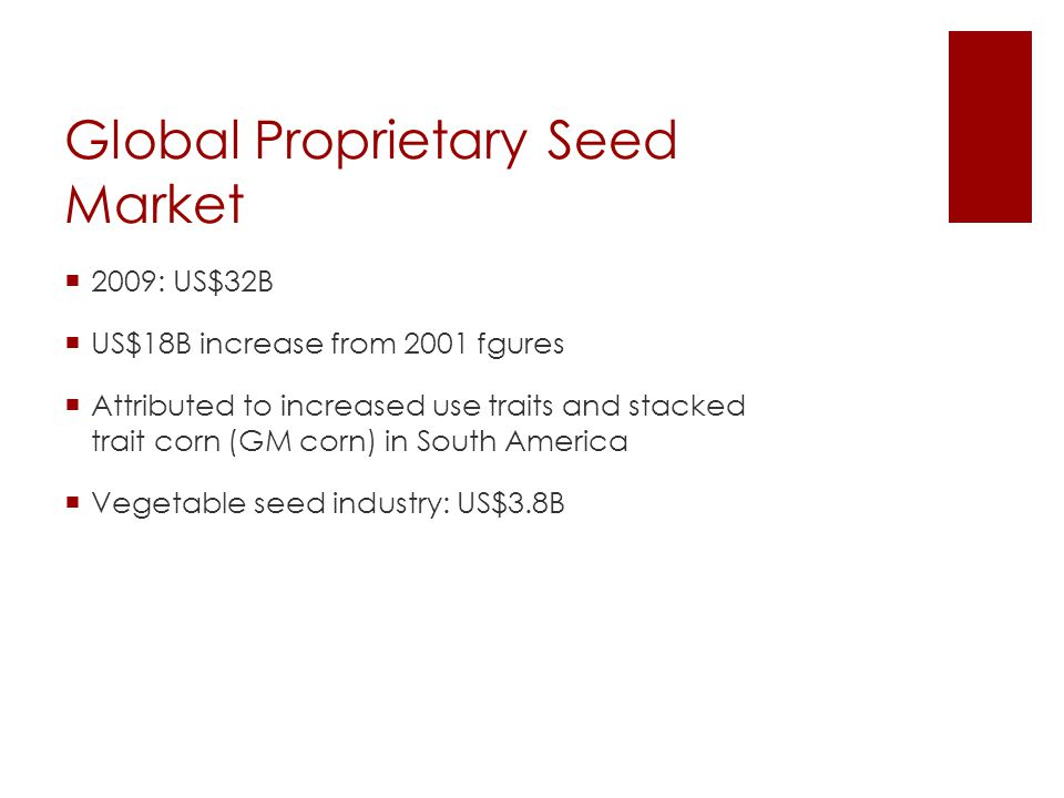 Global Proprietary Seed Market  2009: US$32B  US$18B increase from 2001 fgures  Attributed to increased use traits and stacked trait corn (GM corn) in South America  Vegetable seed industry: US$3.8B