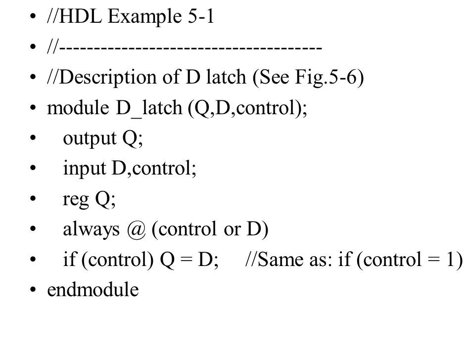 //HDL Example 5-1 //-------------------------------------- //Description of D latch (See Fig.5-6) module D_latch (Q,D,control); output Q; input D,cont