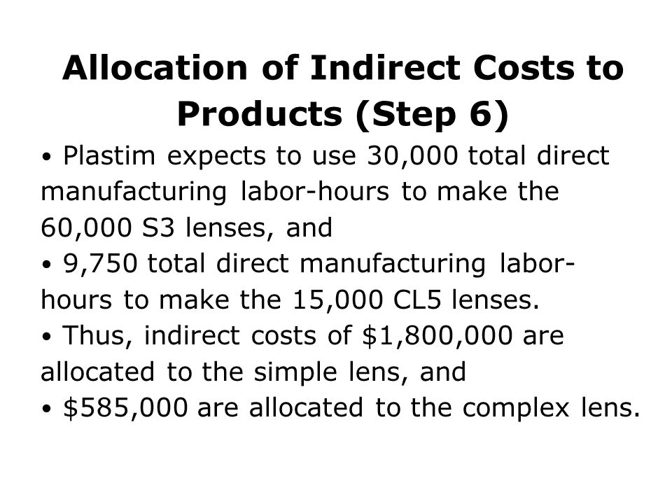 Allocation of Indirect Costs to Products (Step 6) Plastim expects to use 30,000 total direct manufacturing labor-hours to make the 60,000 S3 lenses, and 9,750 total direct manufacturing labor- hours to make the 15,000 CL5 lenses.