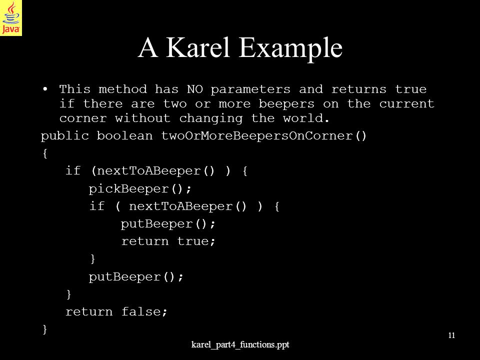 11 karel_part4_functions.ppt A Karel Example This method has NO parameters and returns true if there are two or more beepers on the current corner without changing the world.