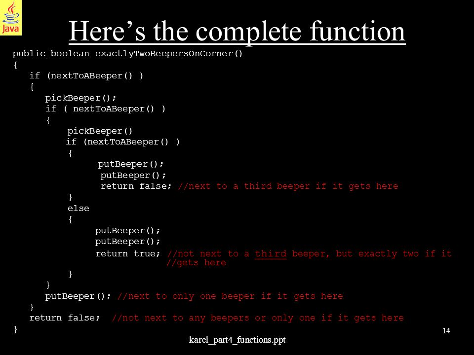 14 karel_part4_functions.ppt Here's the complete function public boolean exactlyTwoBeepersOnCorner() { if (nextToABeeper() ) { pickBeeper(); if ( nextToABeeper() ) { pickBeeper() if (nextToABeeper() ) { putBeeper(); return false; //next to a third beeper if it gets here } else { putBeeper(); return true; //not next to a third beeper, but exactly two if it //gets here } putBeeper(); //next to only one beeper if it gets here } return false; //not next to any beepers or only one if it gets here }