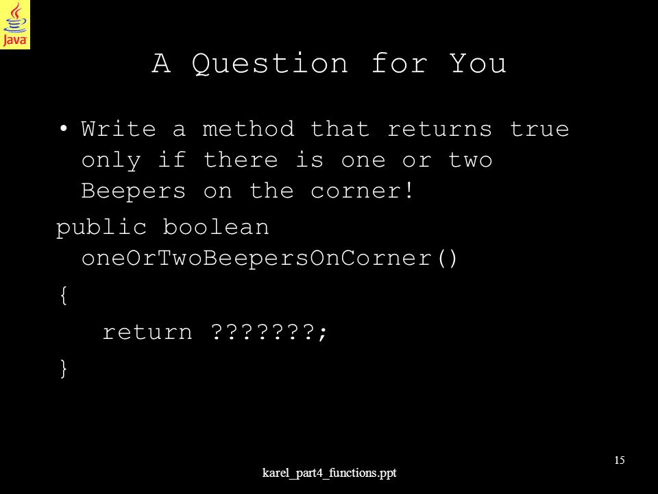 15 karel_part4_functions.ppt A Question for You Write a method that returns true only if there is one or two Beepers on the corner! public boolean one