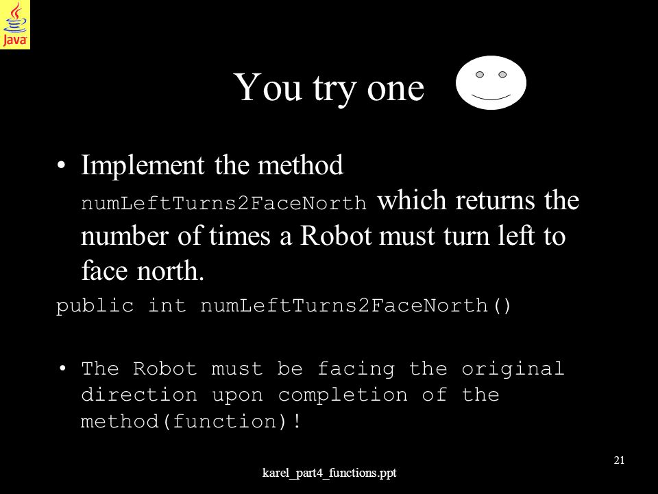 21 karel_part4_functions.ppt You try one Implement the method numLeftTurns2FaceNorth which returns the number of times a Robot must turn left to face