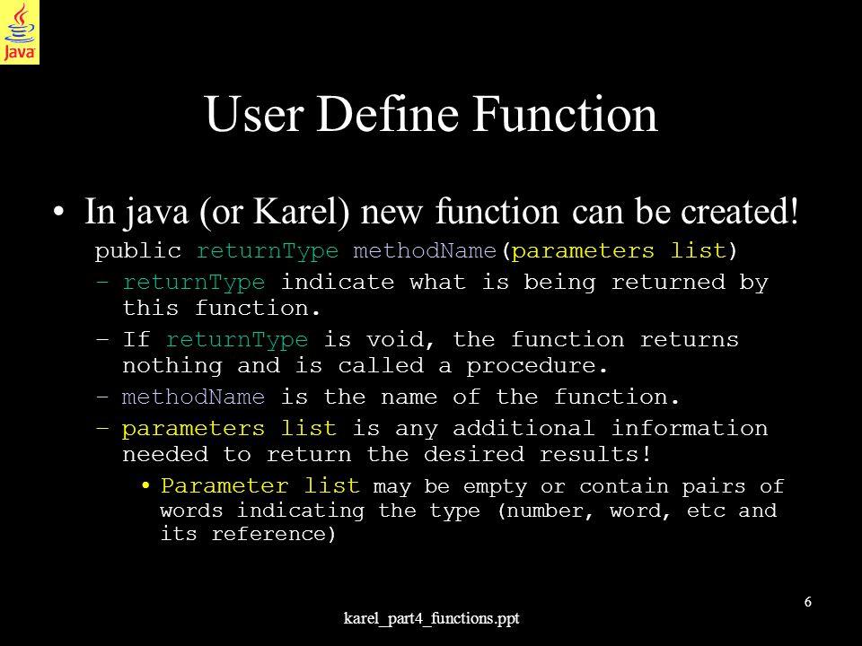 6 karel_part4_functions.ppt User Define Function In java (or Karel) new function can be created! public returnType methodName(parameters list) –return