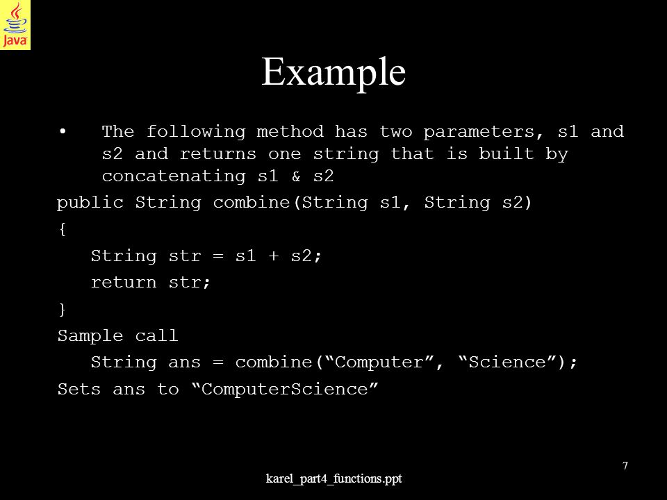 7 karel_part4_functions.ppt Example The following method has two parameters, s1 and s2 and returns one string that is built by concatenating s1 & s2 public String combine(String s1, String s2) { String str = s1 + s2; return str; } Sample call String ans = combine( Computer , Science ); Sets ans to ComputerScience