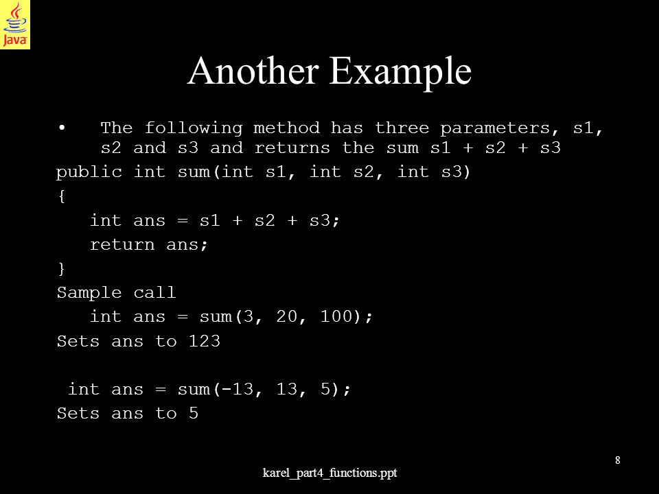 8 karel_part4_functions.ppt Another Example The following method has three parameters, s1, s2 and s3 and returns the sum s1 + s2 + s3 public int sum(i