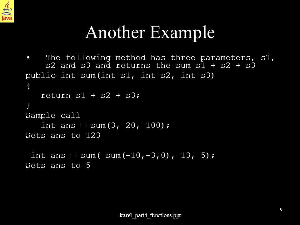 9 karel_part4_functions.ppt Another Example The following method has three parameters, s1, s2 and s3 and returns the sum s1 + s2 + s3 public int sum(i
