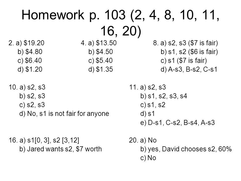 Homework p. 103 (2, 4, 8, 10, 11, 16, 20) 2. a) $19.204. a) $13.508. a) s2, s3 ($7 is fair) b) $4.80 b) $4.50 b) s1, s2 ($6 is fair) c) $6.40 c) $5.40