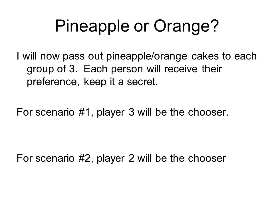 Pineapple or Orange.I will now pass out pineapple/orange cakes to each group of 3.