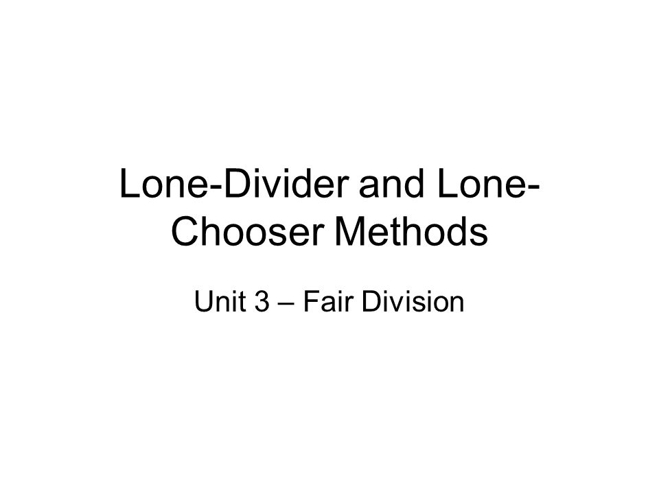 Lone-Divider and Lone- Chooser Methods Unit 3 – Fair Division