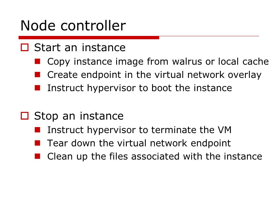 Node controller  Start an instance Copy instance image from walrus or local cache Create endpoint in the virtual network overlay Instruct hypervisor to boot the instance  Stop an instance Instruct hypervisor to terminate the VM Tear down the virtual network endpoint Clean up the files associated with the instance