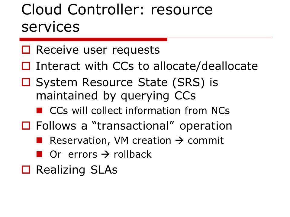 Cloud Controller: resource services  Receive user requests  Interact with CCs to allocate/deallocate  System Resource State (SRS) is maintained by querying CCs CCs will collect information from NCs  Follows a transactional operation Reservation, VM creation  commit Or errors  rollback  Realizing SLAs