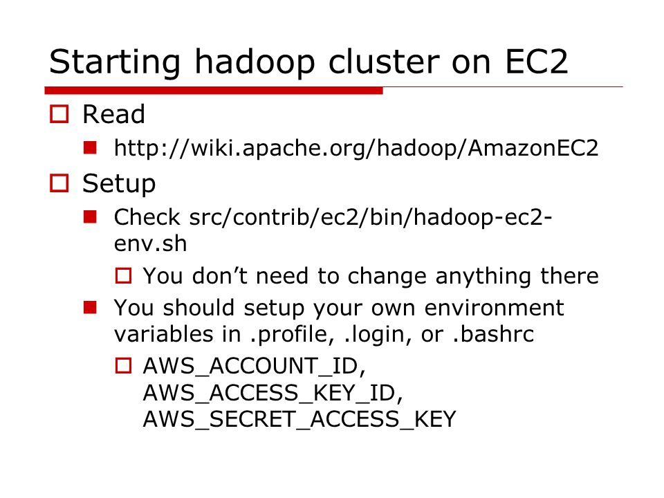 Starting hadoop cluster on EC2  Read http://wiki.apache.org/hadoop/AmazonEC2  Setup Check src/contrib/ec2/bin/hadoop-ec2- env.sh  You don't need to change anything there You should setup your own environment variables in.profile,.login, or.bashrc  AWS_ACCOUNT_ID, AWS_ACCESS_KEY_ID, AWS_SECRET_ACCESS_KEY