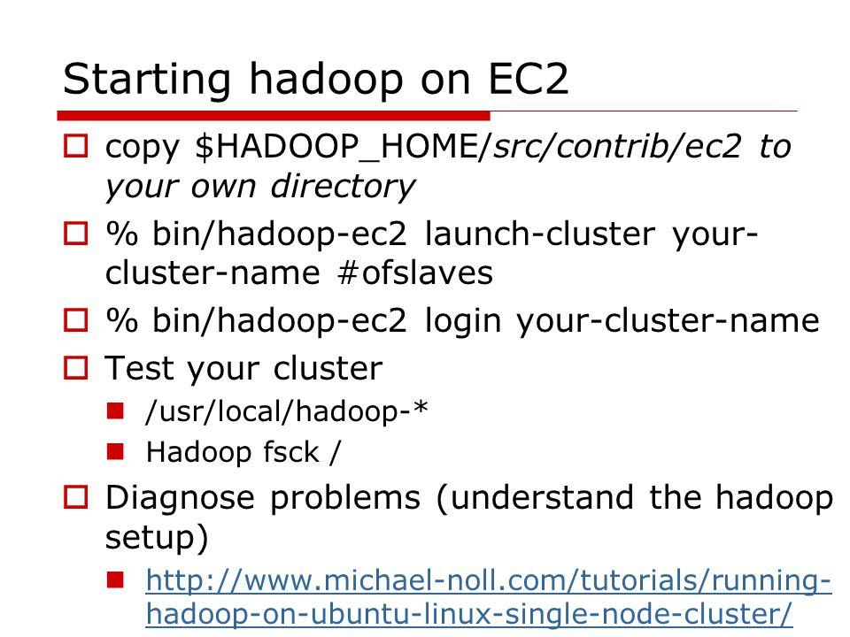 Starting hadoop on EC2  copy $HADOOP_HOME/src/contrib/ec2 to your own directory  % bin/hadoop-ec2 launch-cluster your- cluster-name #ofslaves  % bin/hadoop-ec2 login your-cluster-name  Test your cluster /usr/local/hadoop-* Hadoop fsck /  Diagnose problems (understand the hadoop setup) http://www.michael-noll.com/tutorials/running- hadoop-on-ubuntu-linux-single-node-cluster/ http://www.michael-noll.com/tutorials/running- hadoop-on-ubuntu-linux-single-node-cluster/