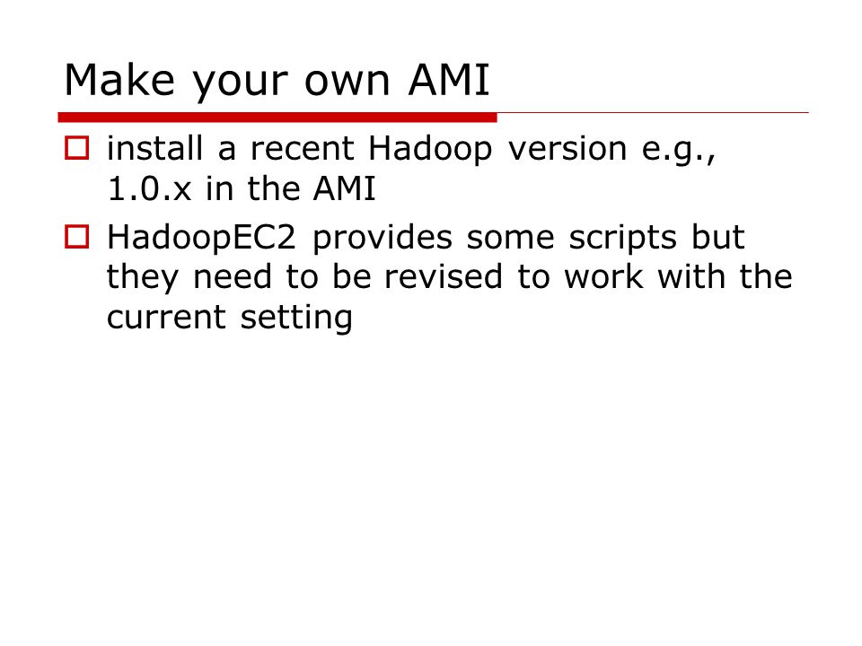 Make your own AMI  install a recent Hadoop version e.g., 1.0.x in the AMI  HadoopEC2 provides some scripts but they need to be revised to work with the current setting