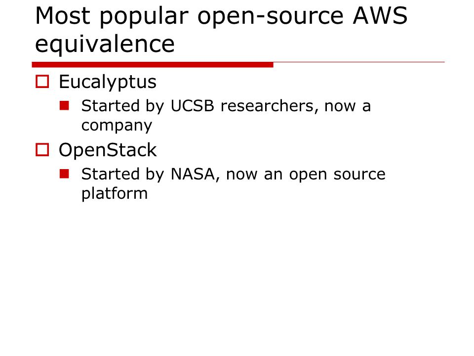 Most popular open-source AWS equivalence  Eucalyptus Started by UCSB researchers, now a company  OpenStack Started by NASA, now an open source platform