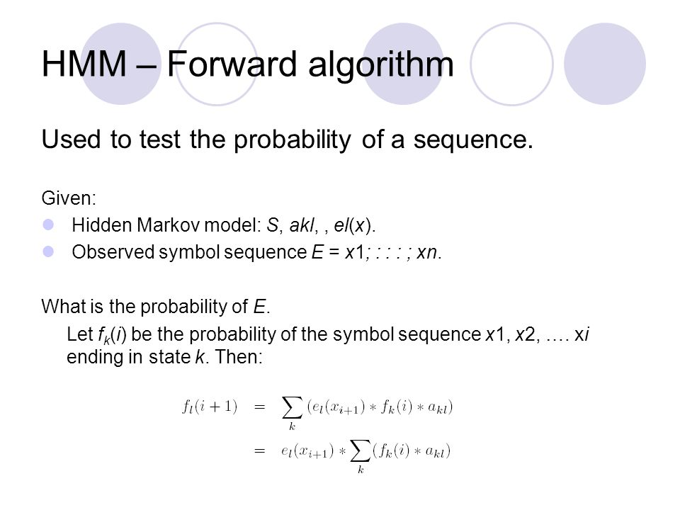 HMM – Forward algorithm Used to test the probability of a sequence. Given: Hidden Markov model: S, akl,, el(x). Observed symbol sequence E = x1; : : :