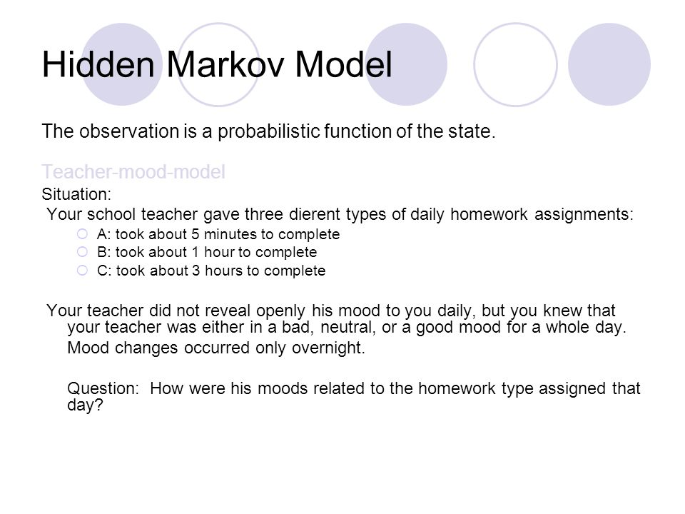 Hidden Markov Model The observation is a probabilistic function of the state. Teacher-mood-model Situation: Your school teacher gave three dierent typ